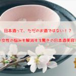 日本酒が美容に効果絶大!?4つの女性の悩みを解消する驚きの日本酒美容とは